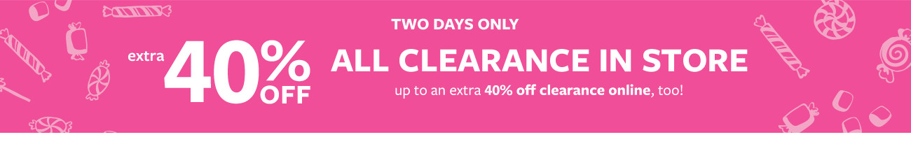 two days only | extra 40% off all clearance in store | up to an extra 40% off clearance online too!